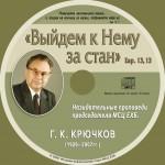 Выйдем к Нему за стан. Назидательные проповеди председателя МСЦ ЕХБ. Г. К. Крючков (1926-2007 гг.)